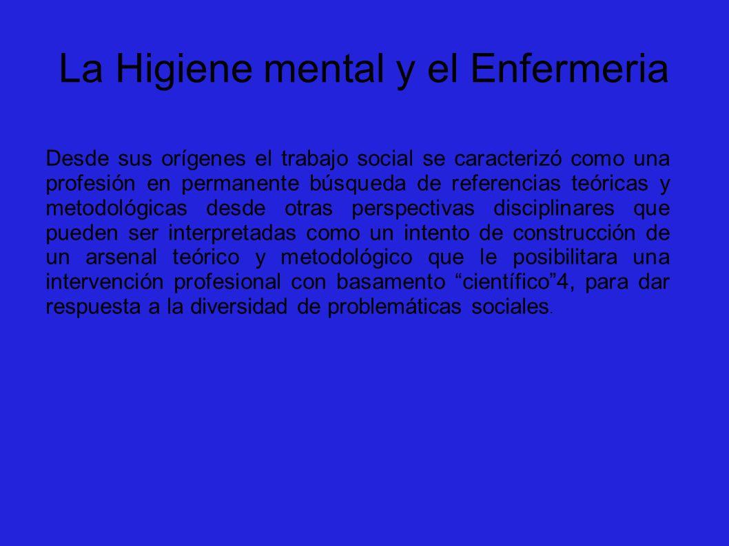 La Higiene mental y el Enfermeria Desde sus orígenes el trabajo social se caracterizó como una profesión en permanente búsqueda de referencias teórica