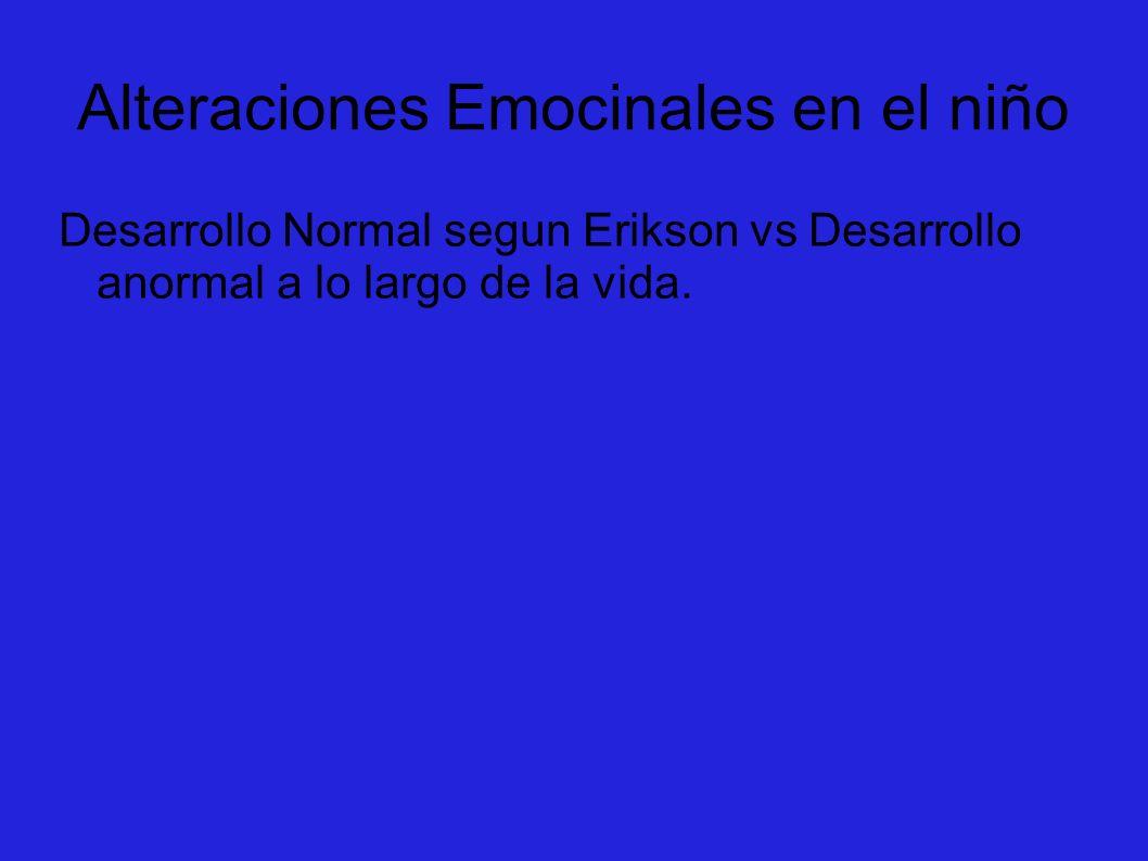 Alteraciones Emocinales en el niño Desarrollo Normal segun Erikson vs Desarrollo anormal a lo largo de la vida.