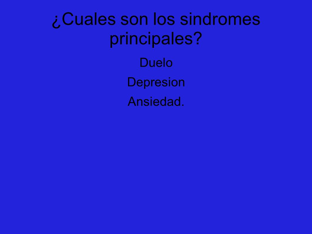 ¿Cuales son los sindromes principales? Duelo Depresion Ansiedad.