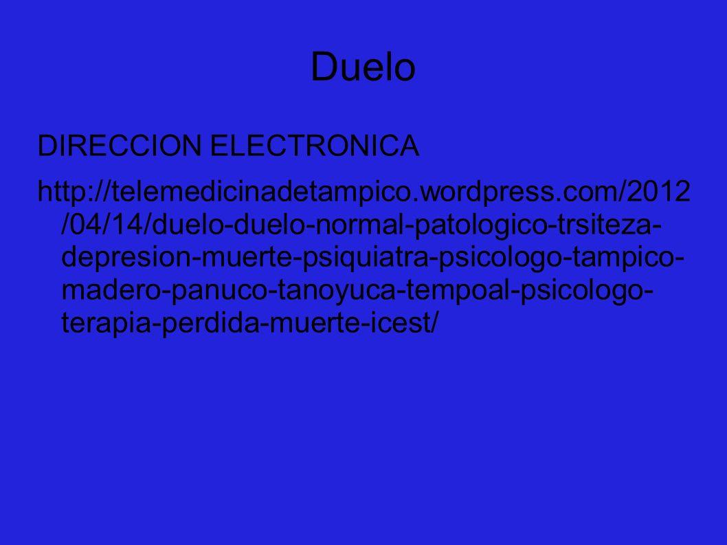 Duelo DIRECCION ELECTRONICA http://telemedicinadetampico.wordpress.com/2012 /04/14/duelo-duelo-normal-patologico-trsiteza- depresion-muerte-psiquiatra