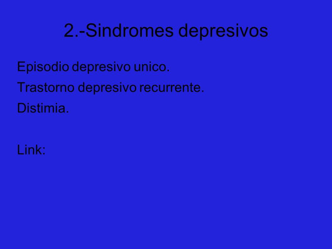 2.-Sindromes depresivos Episodio depresivo unico. Trastorno depresivo recurrente. Distimia. Link: