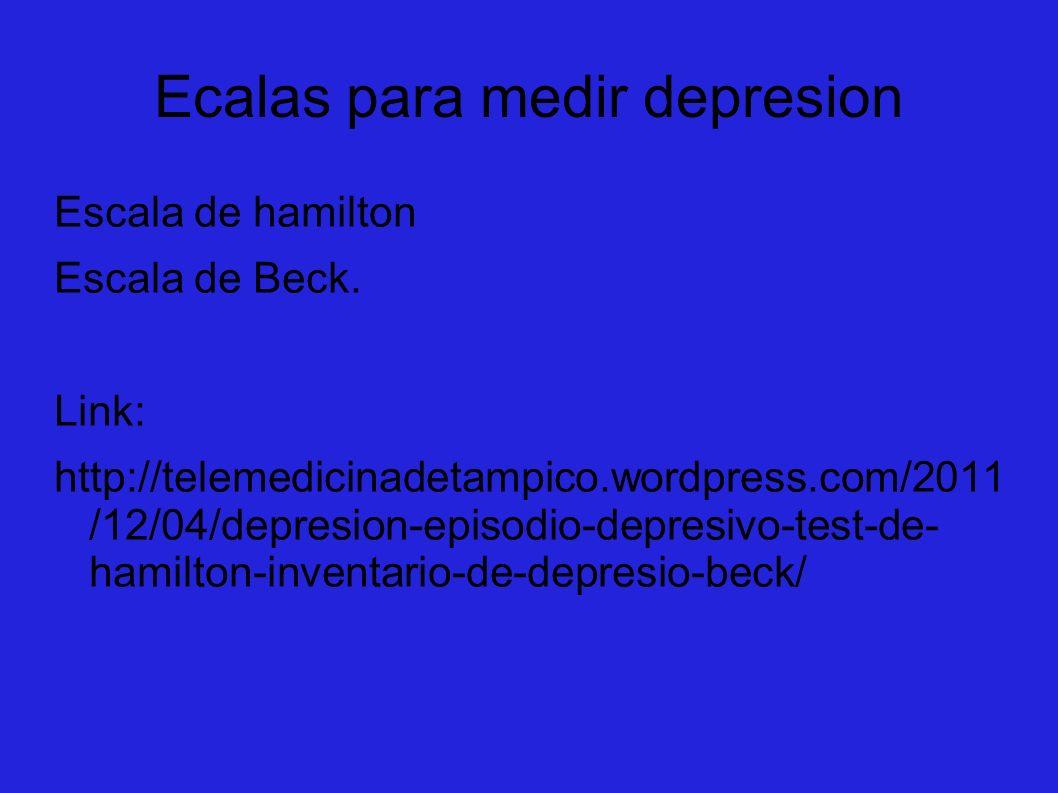 Ecalas para medir depresion Escala de hamilton Escala de Beck. Link: http://telemedicinadetampico.wordpress.com/2011 /12/04/depresion-episodio-depresi