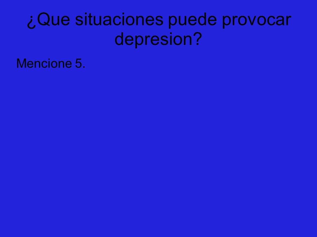 ¿Que situaciones puede provocar depresion? Mencione 5.