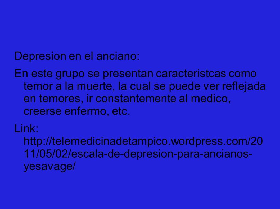 Depresion en el anciano: En este grupo se presentan caracteristcas como temor a la muerte, la cual se puede ver reflejada en temores, ir constantement