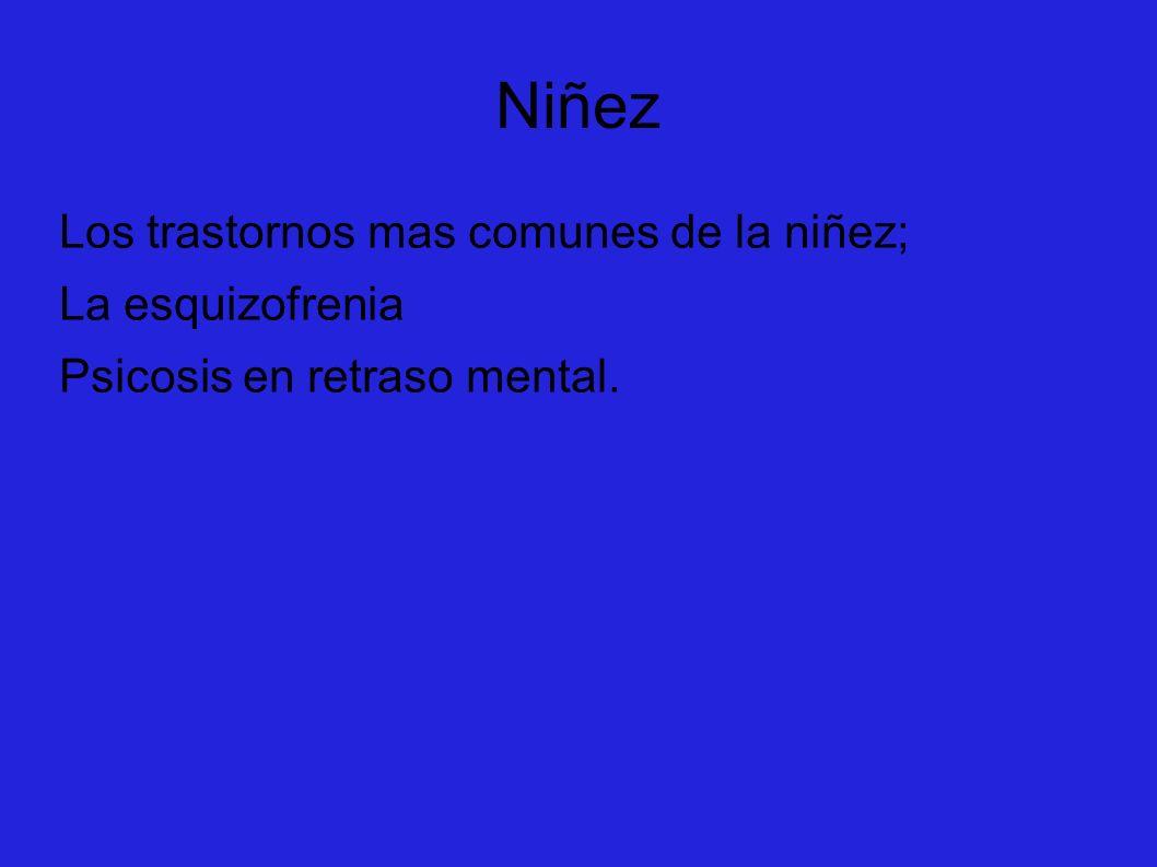 Niñez Los trastornos mas comunes de la niñez; La esquizofrenia Psicosis en retraso mental.