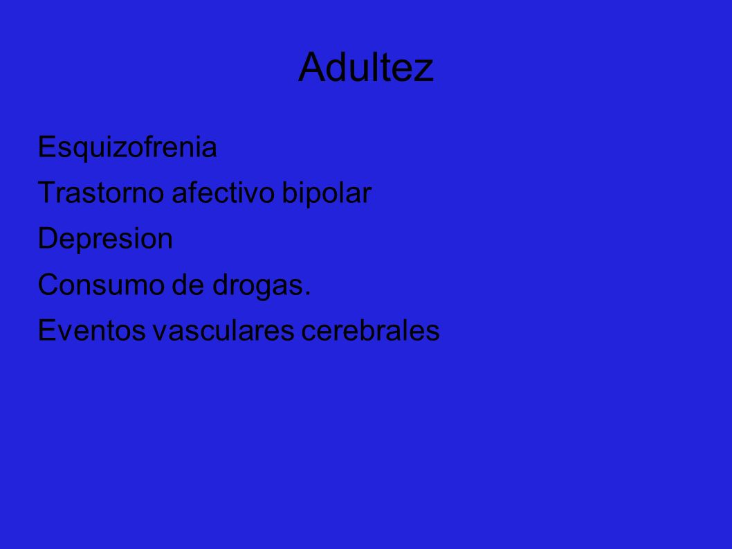 Adultez Esquizofrenia Trastorno afectivo bipolar Depresion Consumo de drogas. Eventos vasculares cerebrales