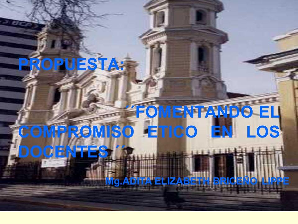 PROPUESTA: ´´FOMENTANDO EL COMPROMISO ETICO EN LOS DOCENTES ´´ Mg.ADITA ELIZABETH BRICEÑO LIPPE