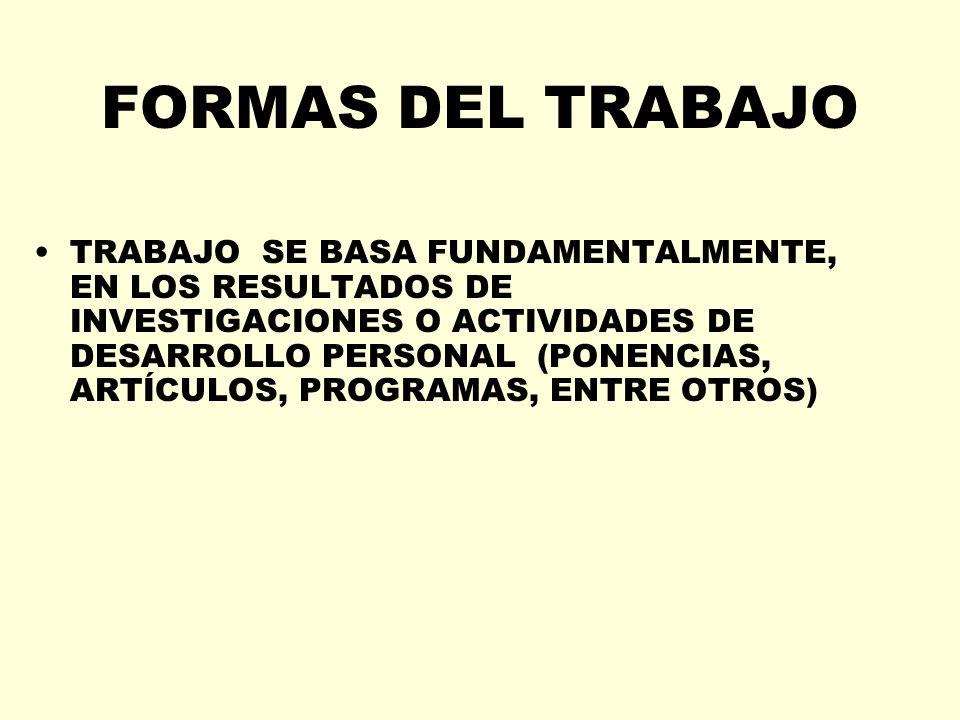 FORMAS DEL TRABAJO TRABAJO SE BASA FUNDAMENTALMENTE, EN LOS RESULTADOS DE INVESTIGACIONES O ACTIVIDADES DE DESARROLLO PERSONAL (PONENCIAS, ARTÍCULOS,