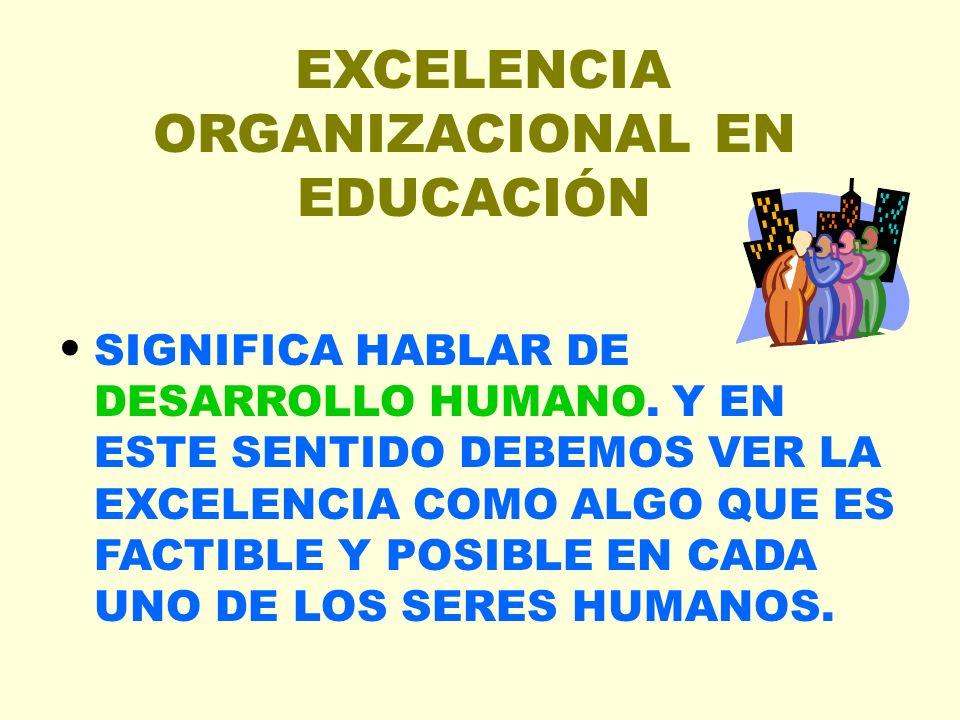 EXCELENCIA ORGANIZACIONAL EN EDUCACIÓN SIGNIFICA HABLAR DE DESARROLLO HUMANO. Y EN ESTE SENTIDO DEBEMOS VER LA EXCELENCIA COMO ALGO QUE ES FACTIBLE Y