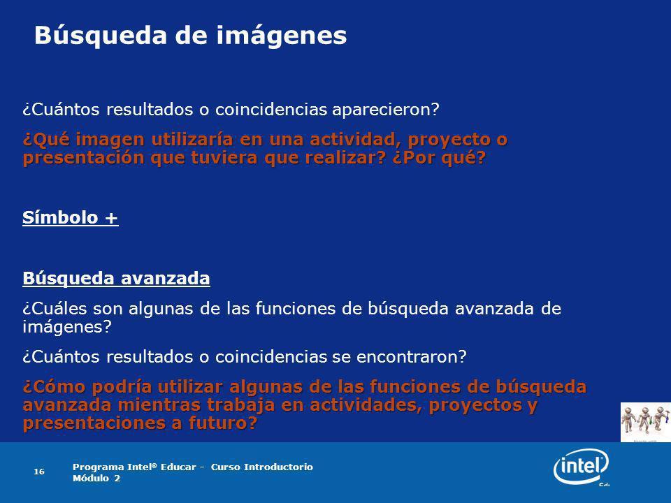 Programa Intel ® Educar - Curso Introductorio Módulo 2 16 Búsqueda de imágenes ¿Cuántos resultados o coincidencias aparecieron? ¿Qué imagen utilizaría