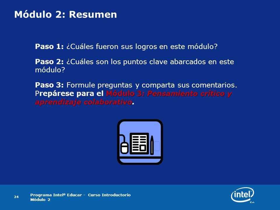 Programa Intel ® Educar - Curso Introductorio Módulo 2 24 Módulo 2: Resumen Paso 1: ¿Cuáles fueron sus logros en este módulo? Paso 2: ¿Cuáles son los