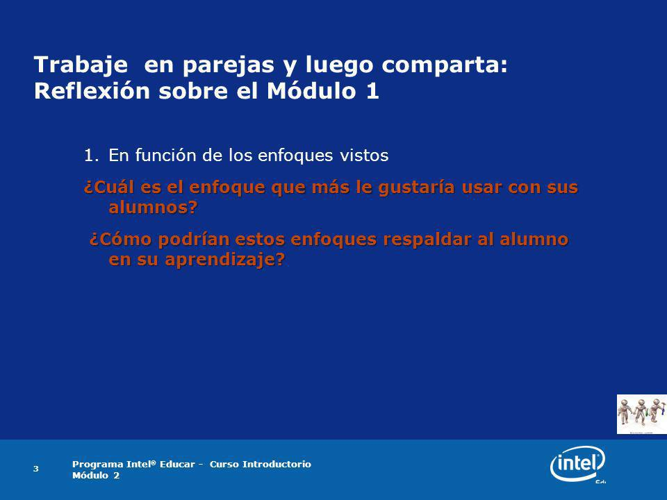 Programa Intel ® Educar - Curso Introductorio Módulo 2 3 Trabaje en parejas y luego comparta: Reflexión sobre el Módulo 1 1.En función de los enfoques