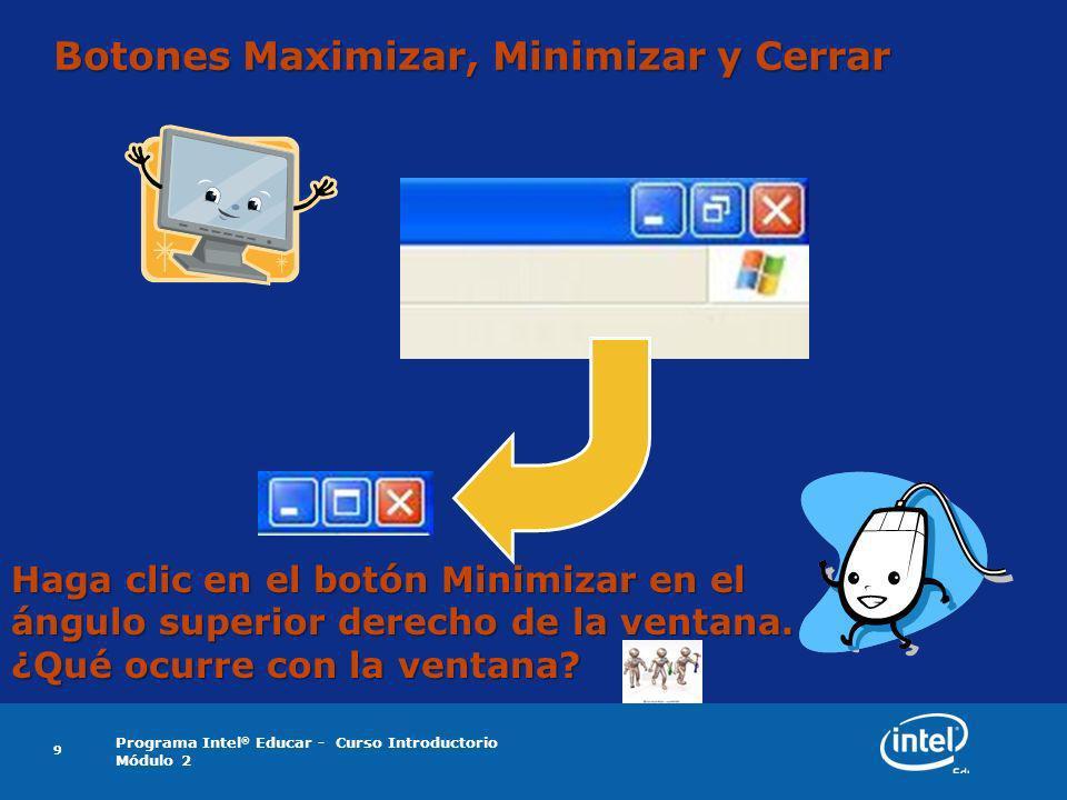 Programa Intel ® Educar - Curso Introductorio Módulo 2 9 Botones Maximizar, Minimizar y Cerrar Haga clic en el botón Minimizar en el ángulo superior d