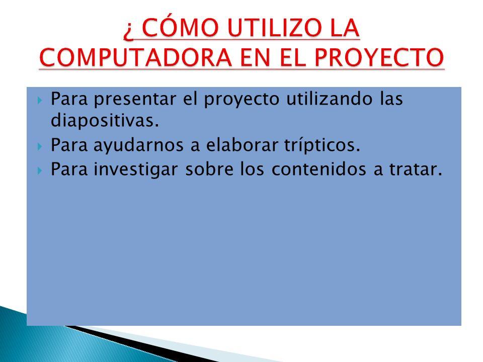 Para presentar el proyecto utilizando las diapositivas. Para ayudarnos a elaborar trípticos. Para investigar sobre los contenidos a tratar.