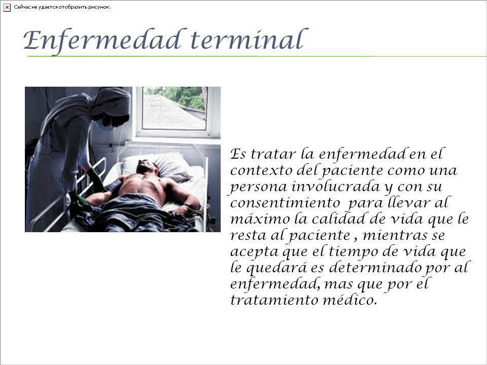 Enfermedad terminal Es tratar la enfermedad en el contexto del paciente como una persona involucrada y con su consentimiento para llevar al máximo la