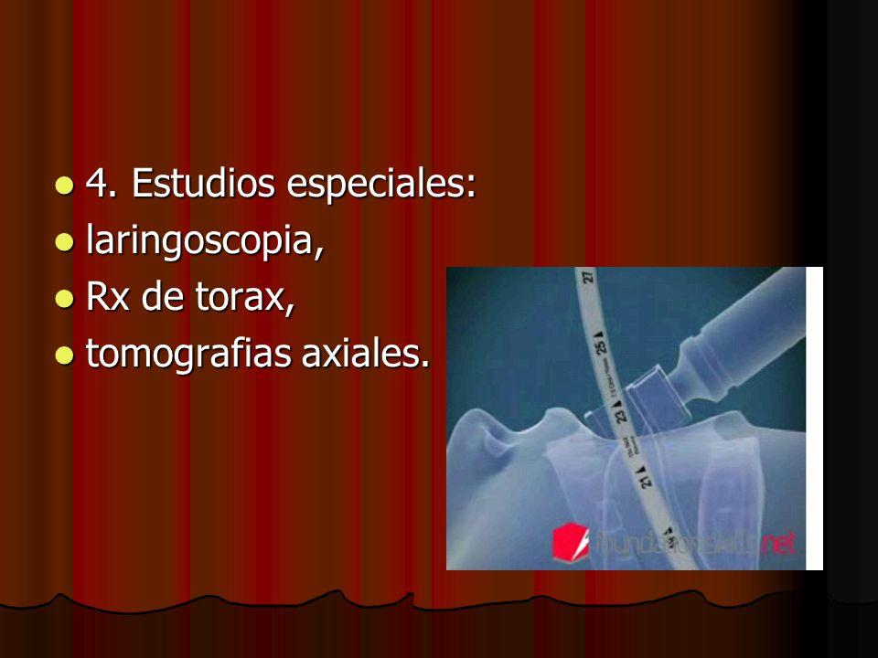 4. Estudios especiales: 4. Estudios especiales: laringoscopia, laringoscopia, Rx de torax, Rx de torax, tomografias axiales. tomografias axiales.