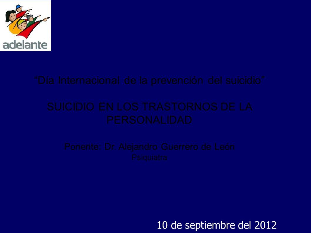 Día Internacional de la prevención del suicidio SUICIDIO EN LOS TRASTORNOS DE LA PERSONALIDAD Ponente: Dr. Alejandro Guerrero de León Psiquiatra 10 de