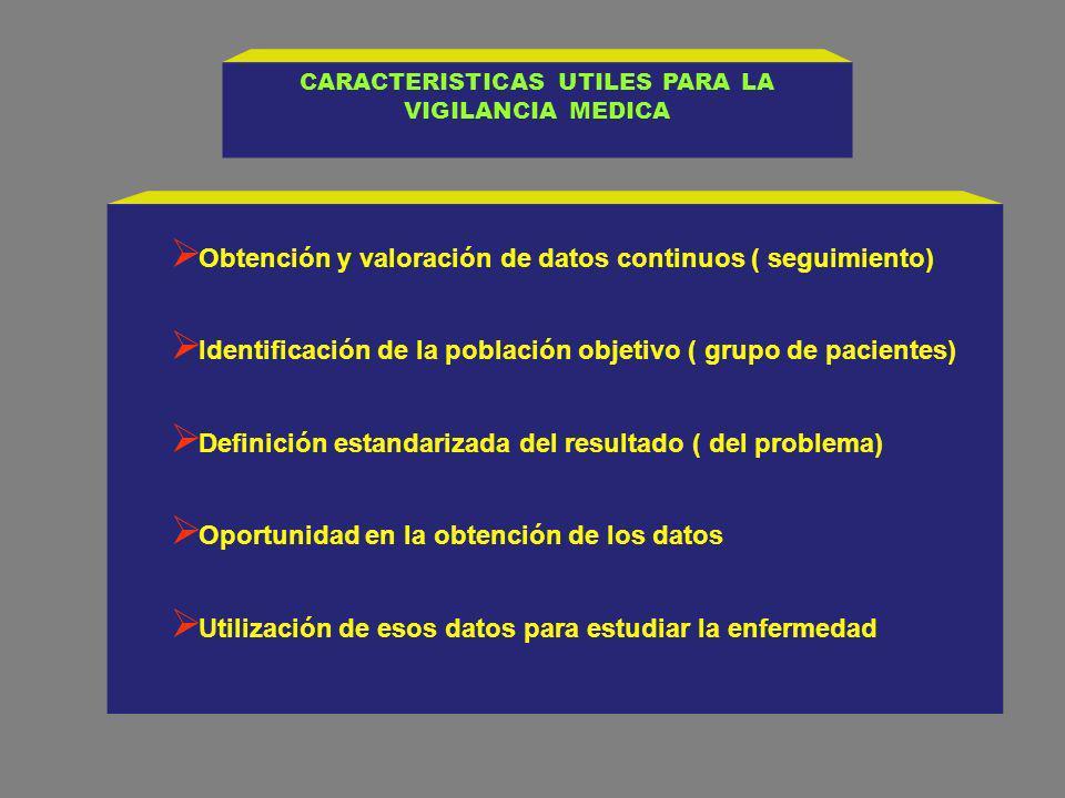 CARACTERISTICAS UTILES PARA LA VIGILANCIA MEDICA Obtención y valoración de datos continuos ( seguimiento) Identificación de la población objetivo ( gr