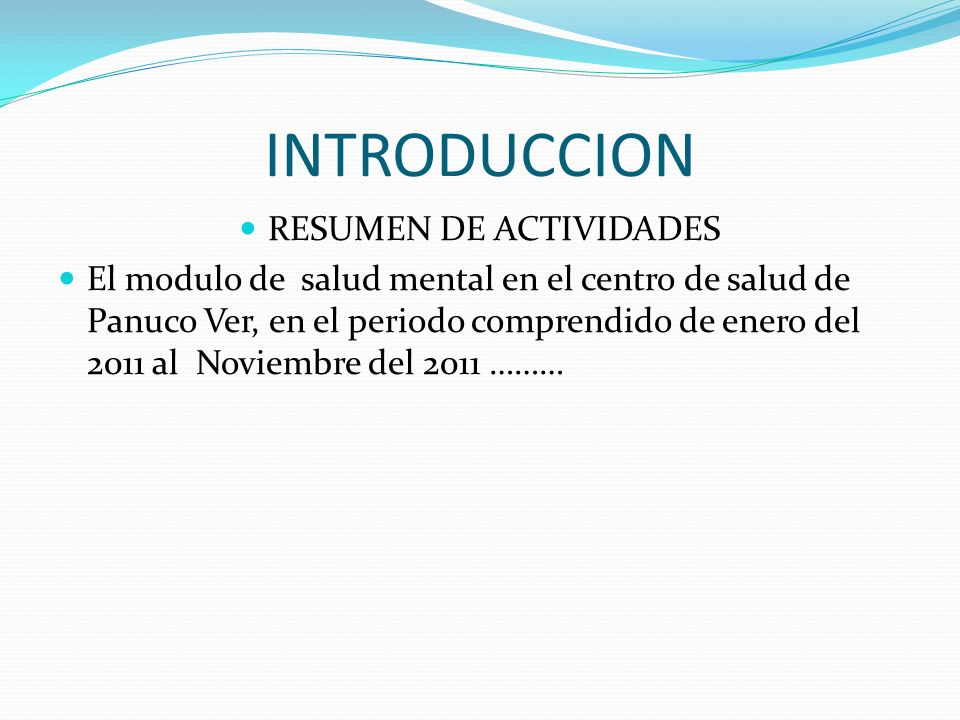 INTRODUCCION RESUMEN DE ACTIVIDADES El modulo de salud mental en el centro de salud de Panuco Ver, en el periodo comprendido de enero del 2011 al Noviembre del 2011 ………