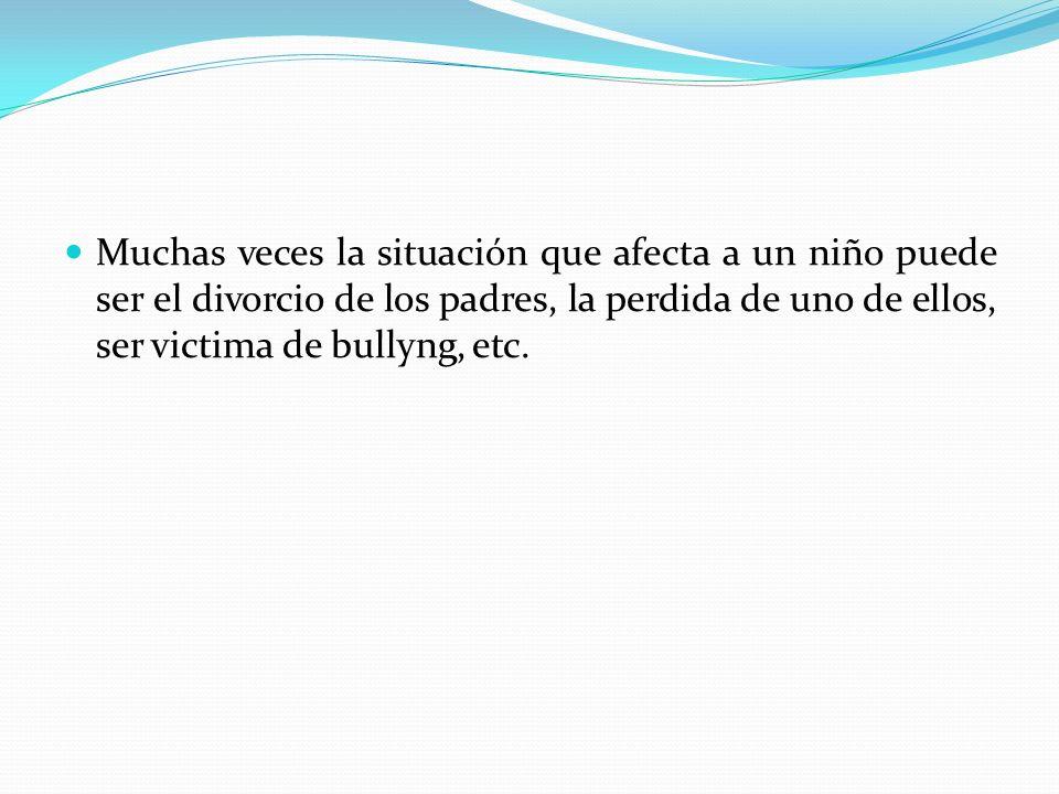 Muchas veces la situación que afecta a un niño puede ser el divorcio de los padres, la perdida de uno de ellos, ser victima de bullyng, etc.