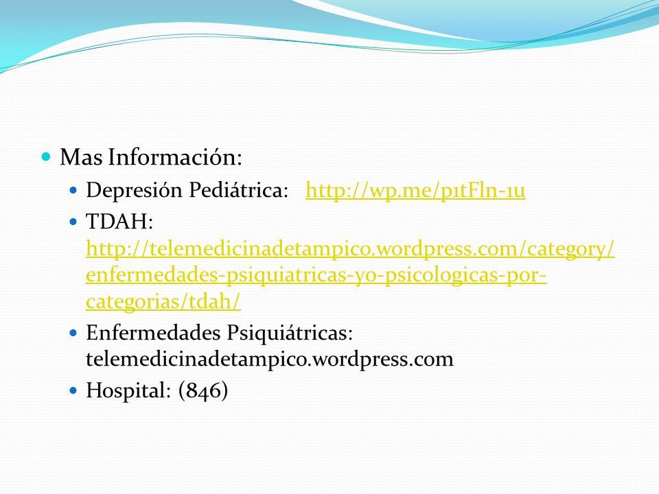Mas Información: Depresión Pediátrica: http://wp.me/p1tFln-1uhttp://wp.me/p1tFln-1u TDAH: http://telemedicinadetampico.wordpress.com/category/ enfermedades-psiquiatricas-y0-psicologicas-por- categorias/tdah/ http://telemedicinadetampico.wordpress.com/category/ enfermedades-psiquiatricas-y0-psicologicas-por- categorias/tdah/ Enfermedades Psiquiátricas: telemedicinadetampico.wordpress.com Hospital: (846)