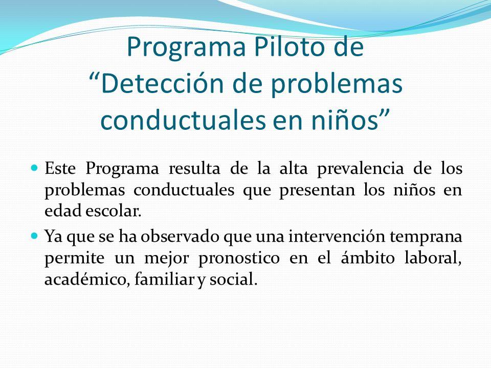 Programa Piloto de Detección de problemas conductuales en niños Este Programa resulta de la alta prevalencia de los problemas conductuales que presentan los niños en edad escolar.