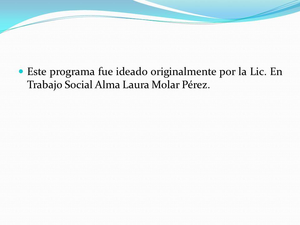 Este programa fue ideado originalmente por la Lic. En Trabajo Social Alma Laura Molar Pérez.