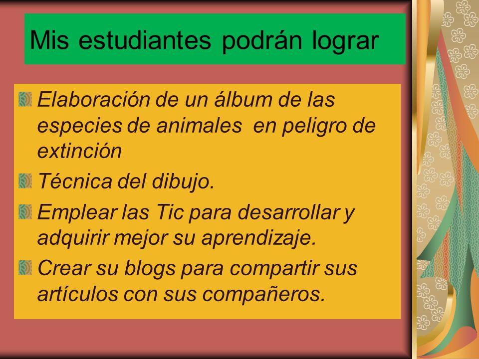 Mis estudiantes podrán lograr Elaboración de un álbum de las especies de animales en peligro de extinción Técnica del dibujo. Emplear las Tic para des