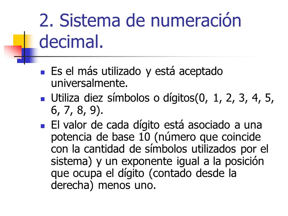 En el sistema decimal el número 6259, por ejemplo, significa: 6 millares + 2 centenas + 5 decenas + 9 unidades Es decir: 6 x 10 3 + 2 x 10 2 + 5 x 10 1 + 9 x 10 0 En el caso de números con decimales, algunos exponentes de las potencias serán negativos (los de los dígitos colocados a la derecha del separador decimal) El número 8245,97 se calcularía como: 8 millares + 2 centenas + 4 decenas + 5 unidades + 9 décimas + 7 centésimas 8 x 10 3 + 2 x 10 2 + 4 x 10 1 + 5 x 10 0 + 9 x 10 -1 + 7 x 10 -2