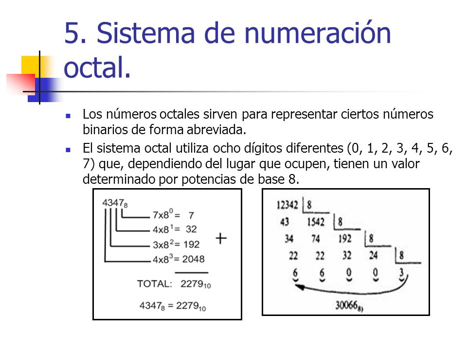 5. Sistema de numeración octal. Los números octales sirven para representar ciertos números binarios de forma abreviada. El sistema octal utiliza ocho