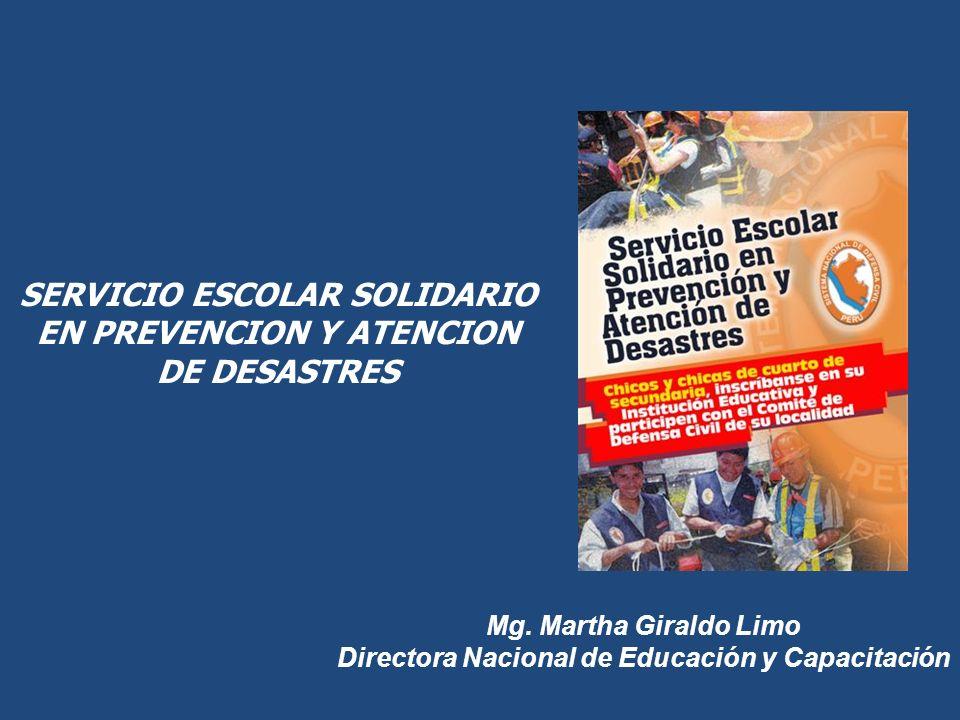 SERVICIO ESCOLAR SOLIDARIO EN PREVENCION Y ATENCION DE DESASTRES Mg. Martha Giraldo Limo Directora Nacional de Educación y Capacitación