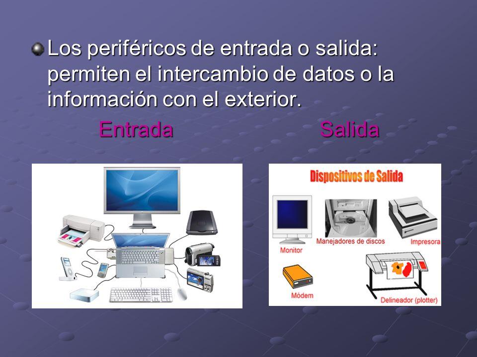 Los periféricos de entrada o salida: permiten el intercambio de datos o la información con el exterior. Entrada Salida
