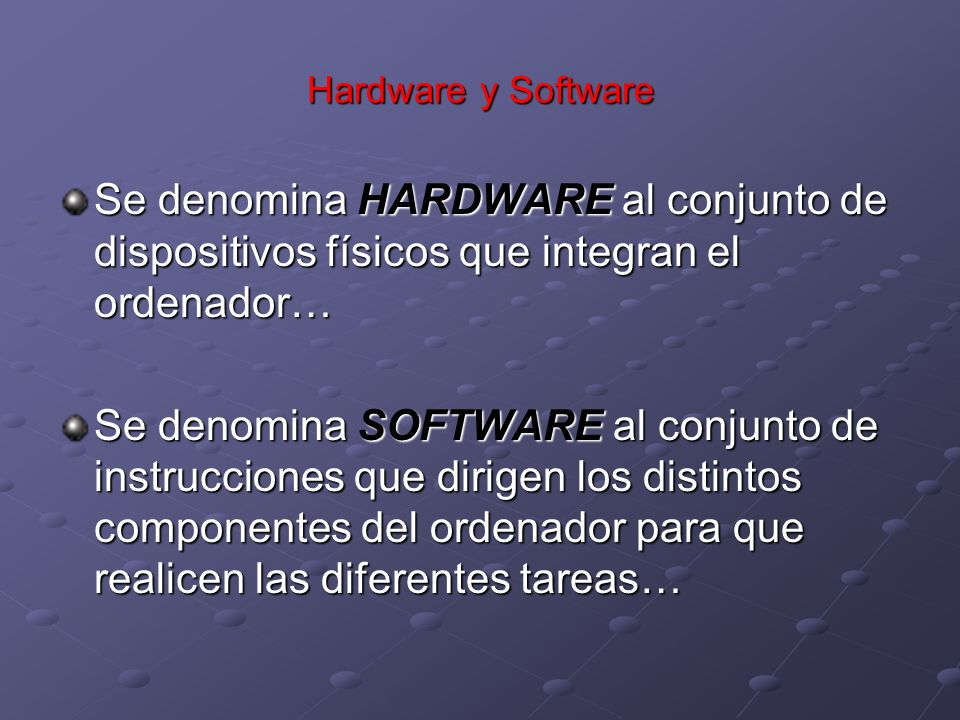 Hardware y Software Se denomina HARDWARE al conjunto de dispositivos físicos que integran el ordenador… Se denomina SOFTWARE al conjunto de instruccio