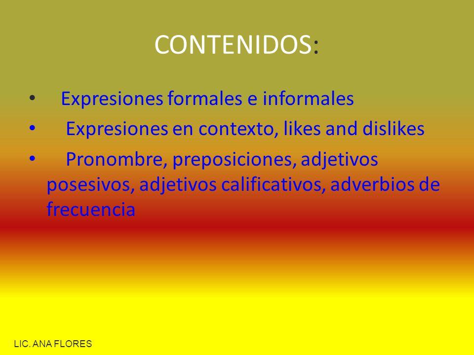CONTENIDOS: Expresiones formales e informales Expresiones en contexto, likes and dislikes Pronombre, preposiciones, adjetivos posesivos, adjetivos cal
