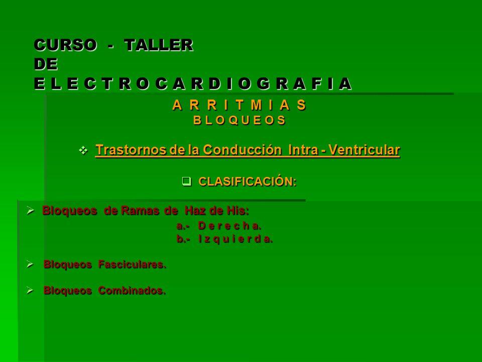 CURSO - TALLER DE E L E C T R O C A R D I O G R A F I A A R R I T M I A S B L O Q U E O S Trastornos de la Conducción Intra - Ventricular Trastornos d