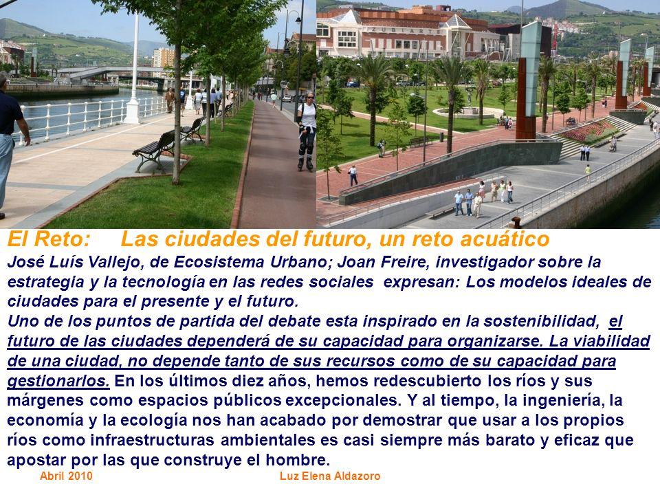 Abril 2010Luz Elena Aldazoro El Reto: Las ciudades del futuro, un reto acuático José Luís Vallejo, de Ecosistema Urbano; Joan Freire, investigador sob