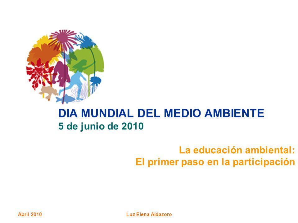 Abril 2010Luz Elena Aldazoro DIA MUNDIAL DEL MEDIO AMBIENTE 5 de junio de 2010 La educación ambiental: El primer paso en la participación