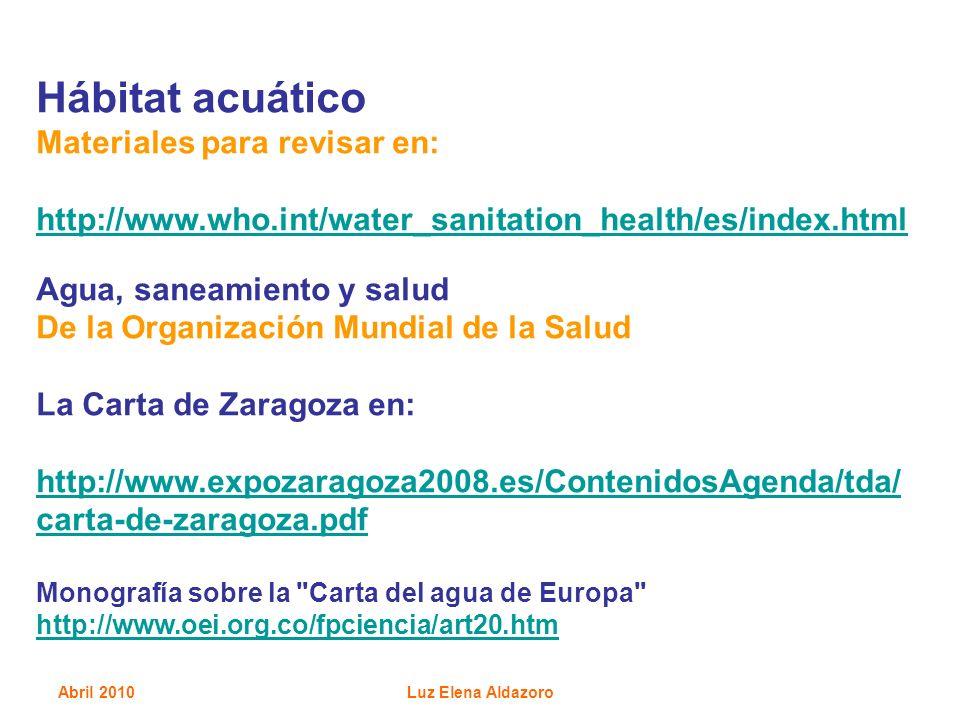 Abril 2010Luz Elena Aldazoro Hábitat acuático Materiales para revisar en: http://www.who.int/water_sanitation_health/es/index.html Agua, saneamiento y