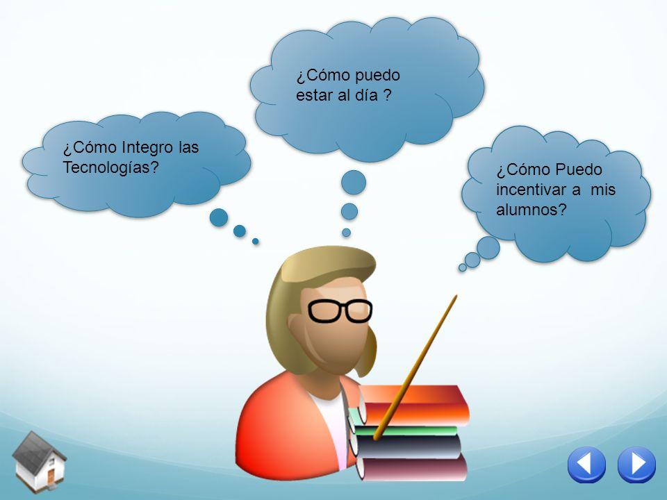 ¿Cómo puedo estar al día ? ¿Cómo Puedo incentivar a mis alumnos? ¿Cómo Integro las Tecnologías?