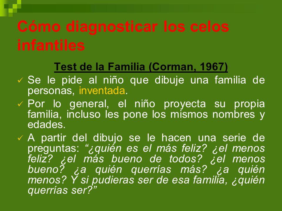 Cómo diagnosticar los celos infantiles Test de la Familia (Corman, 1967) Se le pide al niño que dibuje una familia de personas, inventada. Por lo gene