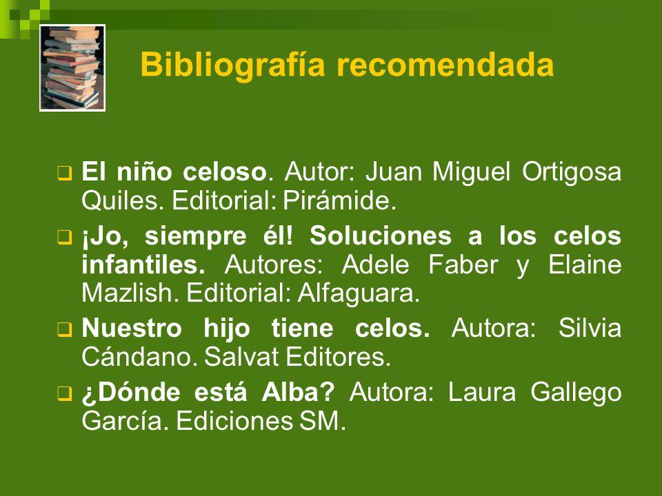 Bibliografía recomendada El niño celoso. Autor: Juan Miguel Ortigosa Quiles. Editorial: Pirámide. ¡Jo, siempre él! Soluciones a los celos infantiles.