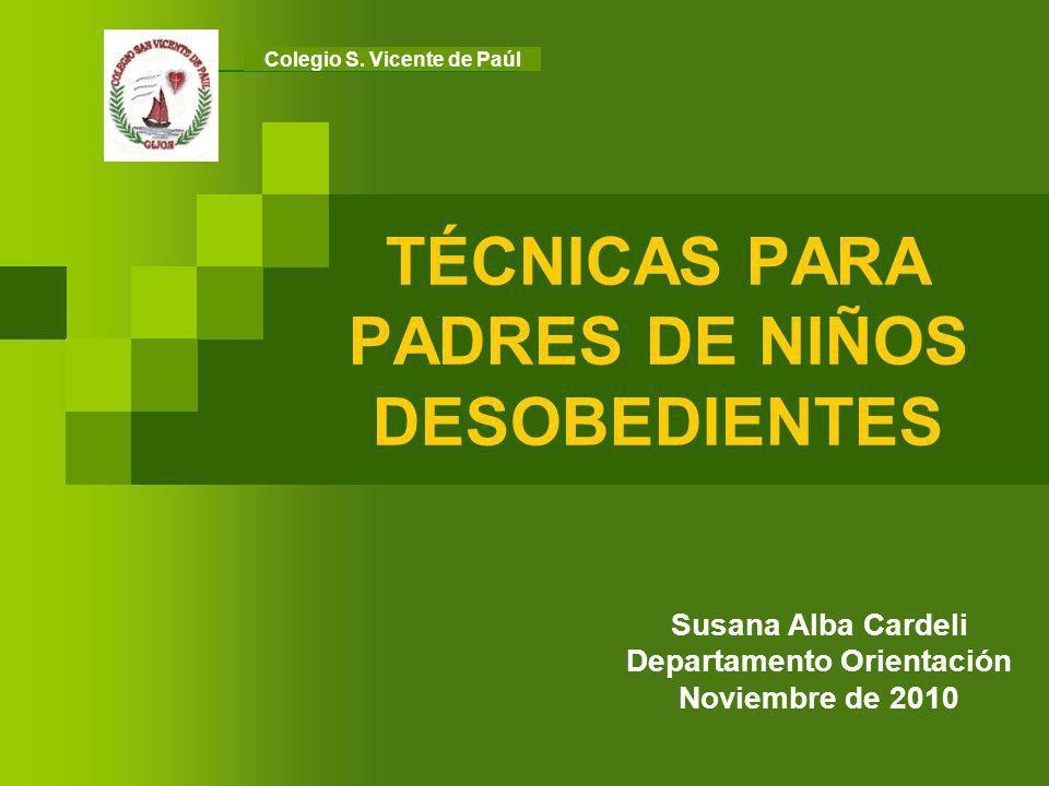 TÉCNICAS PARA PADRES DE NIÑOS DESOBEDIENTES Susana Alba Cardeli Departamento Orientación Noviembre de 2010 Colegio S. Vicente de Paúl