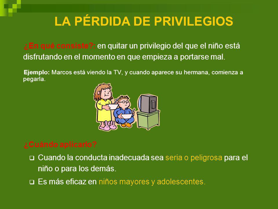 LA PÉRDIDA DE PRIVILEGIOS ¿En qué consiste?: en quitar un privilegio del que el niño está disfrutando en el momento en que empieza a portarse mal. Eje