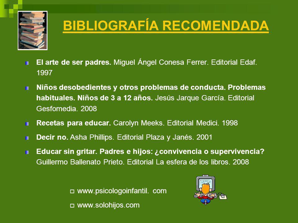 BIBLIOGRAFÍA RECOMENDADA El arte de ser padres. Miguel Ángel Conesa Ferrer. Editorial Edaf. 1997 Niños desobedientes y otros problemas de conducta. Pr