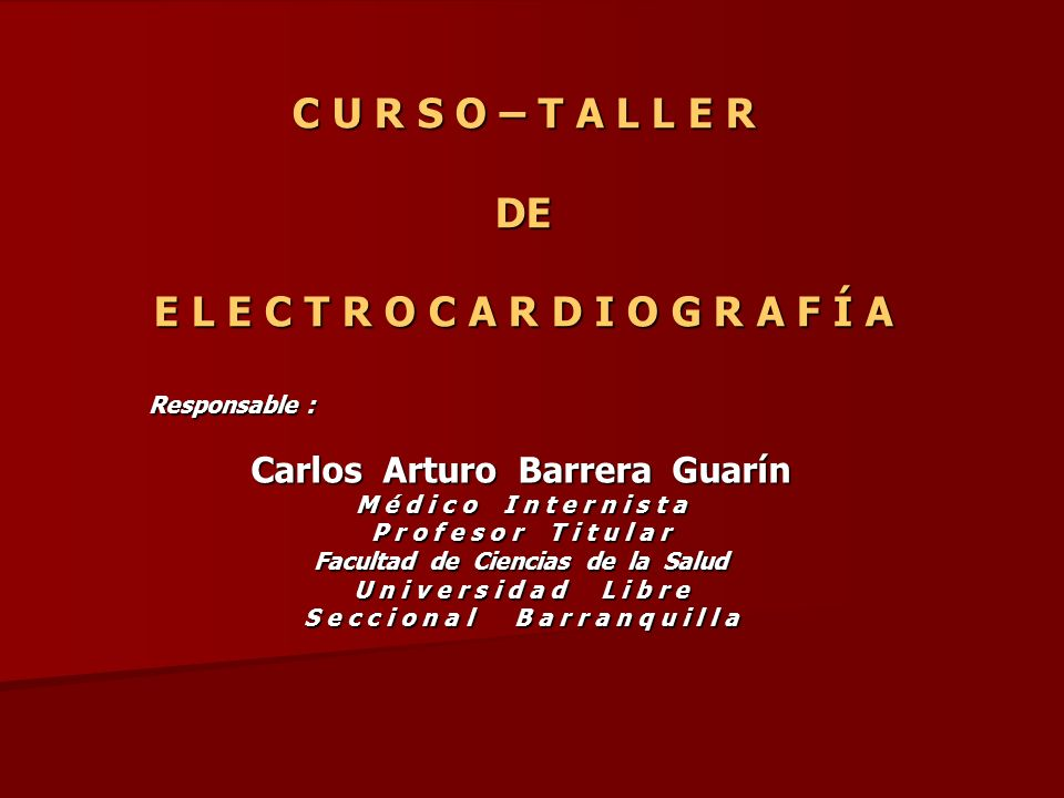 C U R S O – T A L L E R DE E L E C T R O C A R D I O G R A F Í A Responsable : Carlos Arturo Barrera Guarín M é d i c o I n t e r n i s t a P r o f e