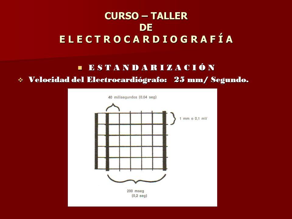 CURSO – TALLER DE E L E C T R O C A R D I O G R A F Í A E S T A N D A R I Z A C I Ó N E S T A N D A R I Z A C I Ó N Velocidad del Electrocardiógrafo: