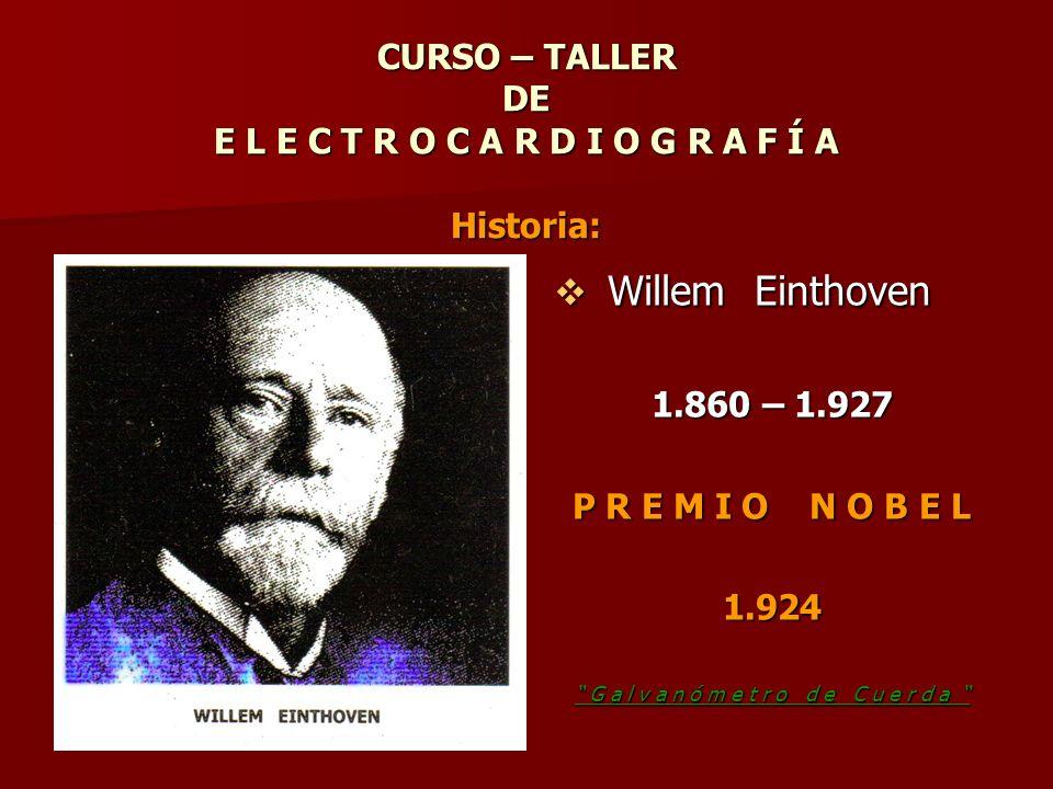 CURSO – TALLER DE E L E C T R O C A R D I O G R A F Í A Historia: CURSO – TALLER DE E L E C T R O C A R D I O G R A F Í A Historia: Willem Einthoven W