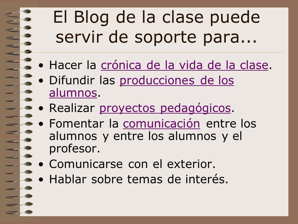 El Blog de la clase puede servir de soporte para... Hacer la crónica de la vida de la clase.crónica de la vida de la clase Difundir las producciones d