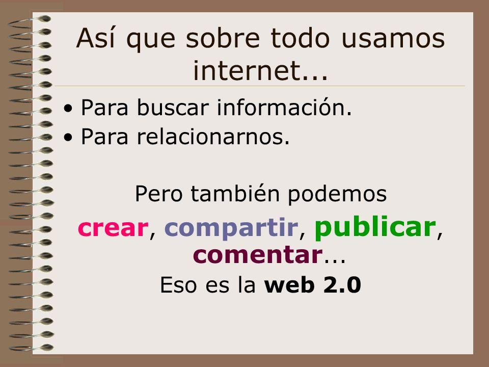 Así que sobre todo usamos internet... Para buscar información. Para relacionarnos. Pero también podemos crear, compartir, publicar, comentar... Eso es