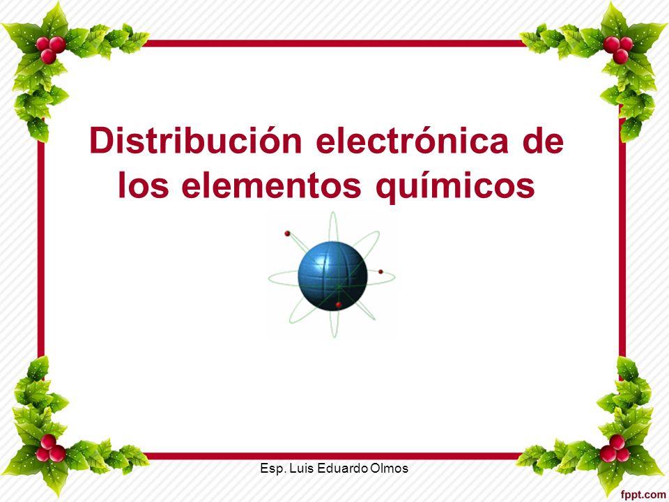 Distribución electrónica de los elementos químicos Esp. Luis Eduardo Olmos